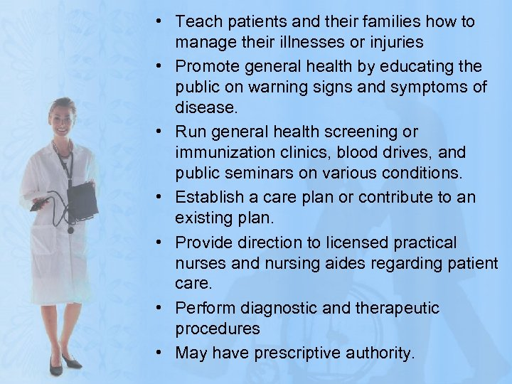 • Teach patients and their families how to manage their illnesses or injuries
