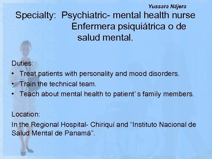 Yussara Nájera Specialty: Psychiatric- mental health nurse Enfermera psiquiátrica o de salud mental. Duties: