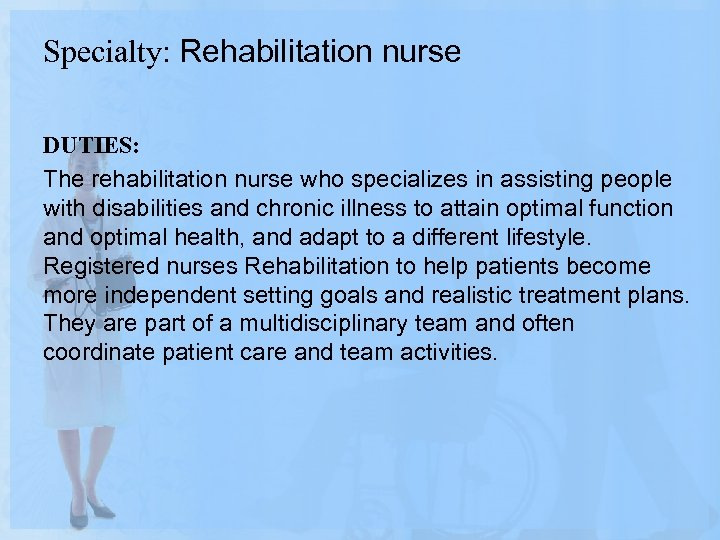 Specialty: Rehabilitation nurse DUTIES: The rehabilitation nurse who specializes in assisting people with disabilities