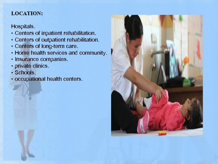 LOCATION: Hospitals. • Centers of inpatient rehabilitation. • Centers of outpatient rehabilitation. • Centers