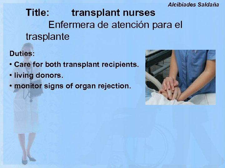 Alcibiades Saldaña Title: transplant nurses Enfermera de atención para el trasplante Duties: • Care