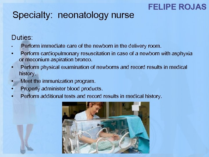 Specialty: neonatology nurse FELIPE ROJAS Duties: • Perform immediate care of the newborn in