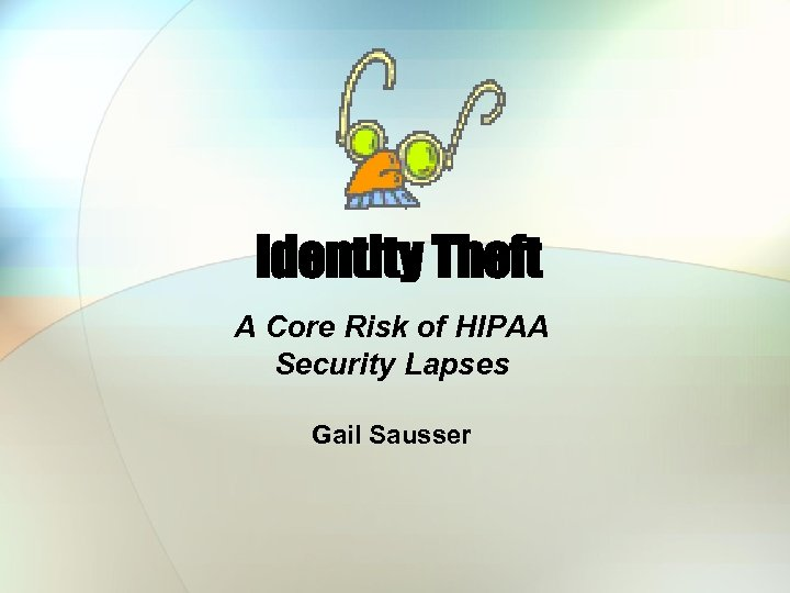 Identity Theft A Core Risk of HIPAA Security Lapses Gail Sausser