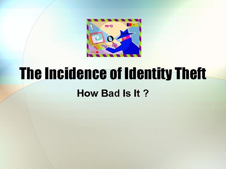 The Incidence of Identity Theft How Bad Is It ?