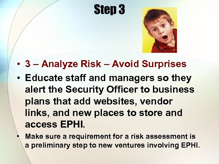 Step 3 • 3 – Analyze Risk – Avoid Surprises • Educate staff and