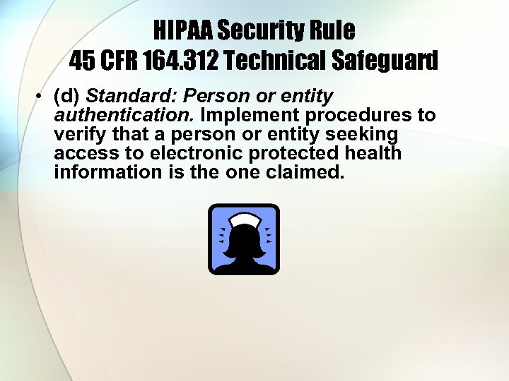 HIPAA Security Rule 45 CFR 164. 312 Technical Safeguard • (d) Standard: Person or