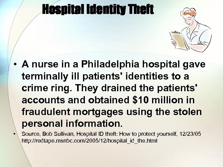 Hospital Identity Theft • A nurse in a Philadelphia hospital gave terminally ill patients'