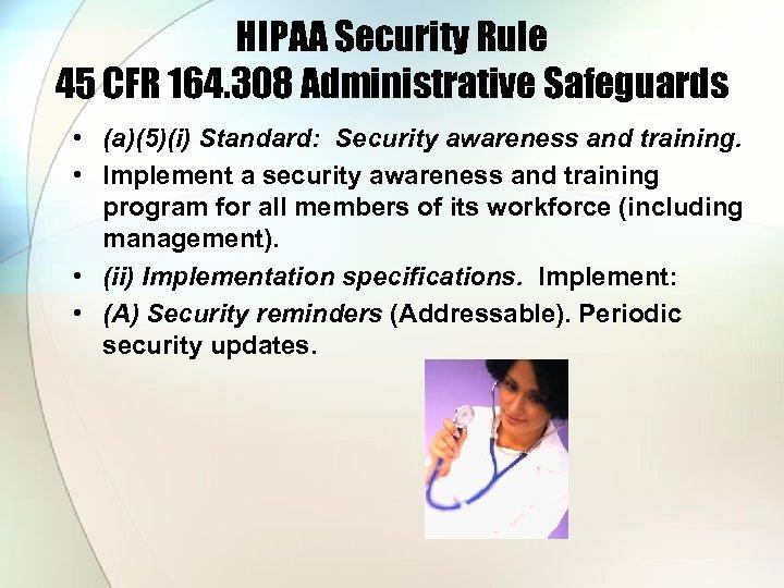 HIPAA Security Rule 45 CFR 164. 308 Administrative Safeguards • (a)(5)(i) Standard: Security awareness
