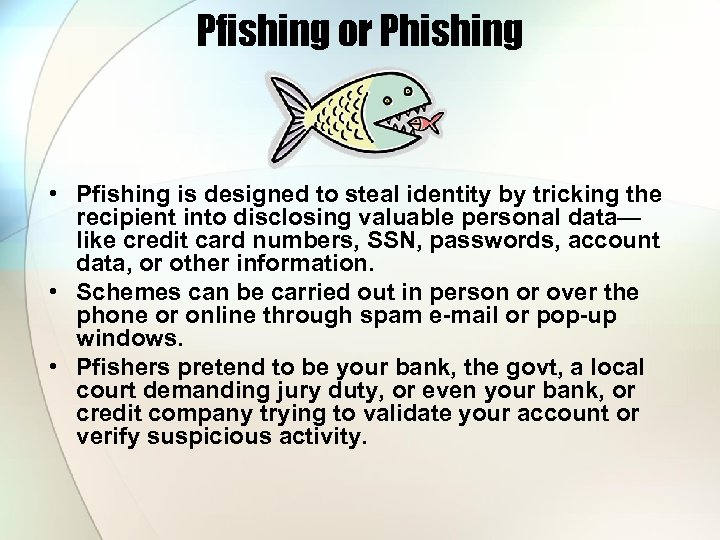Pfishing or Phishing • Pfishing is designed to steal identity by tricking the recipient