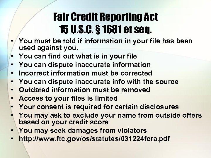 Fair Credit Reporting Act 15 U. S. C. § 1681 et seq. • You