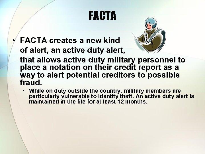 FACTA • FACTA creates a new kind of alert, an active duty alert, that
