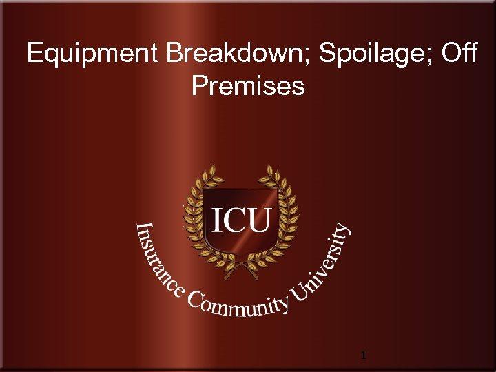 Equipment Breakdown; Spoilage; Off Premises Insurance Community University 1 www. Insurance. Community. University. com
