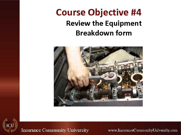 Course Objective #4 Review the Equipment Breakdown form Insurance Community University www. Insurance. Community.