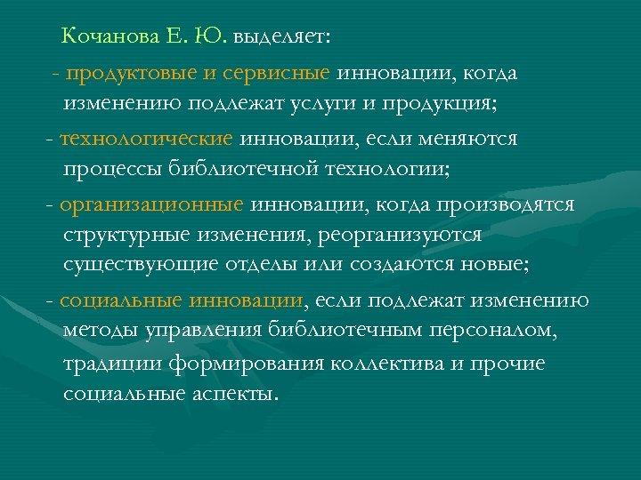 Кочанова Е. Ю. выделяет: - продуктовые и сервисные инновации, когда изменению подлежат услуги и