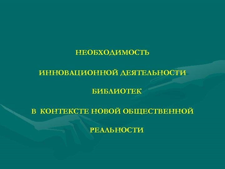 НЕОБХОДИМОСТЬ ИННОВАЦИОННОЙ ДЕЯТЕЛЬНОСТИ БИБЛИОТЕК В КОНТЕКСТЕ НОВОЙ ОБЩЕСТВЕННОЙ РЕАЛЬНОСТИ