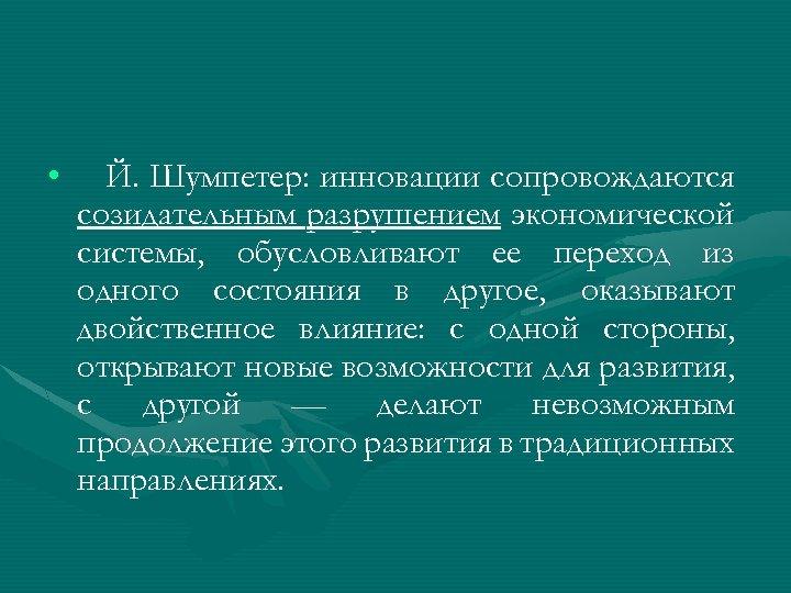• Й. Шумпетер: инновации сопровождаются созидательным разрушением экономической системы, обусловливают ее переход из