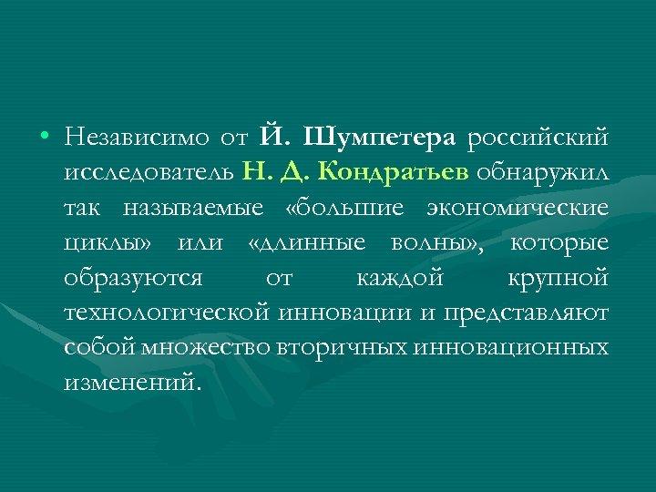 • Независимо от Й. Шумпетера российский исследователь Н. Д. Кондратьев обнаружил так называемые