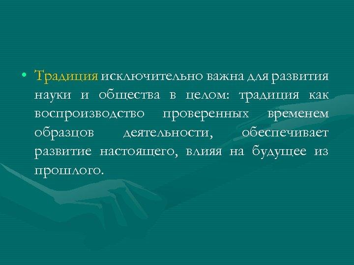 • Традиция исключительно важна для развития науки и общества в целом: традиция как
