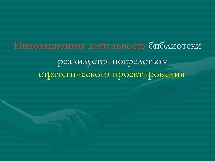 Инновационная деятельность библиотеки реализуется посредством стратегического проектирования