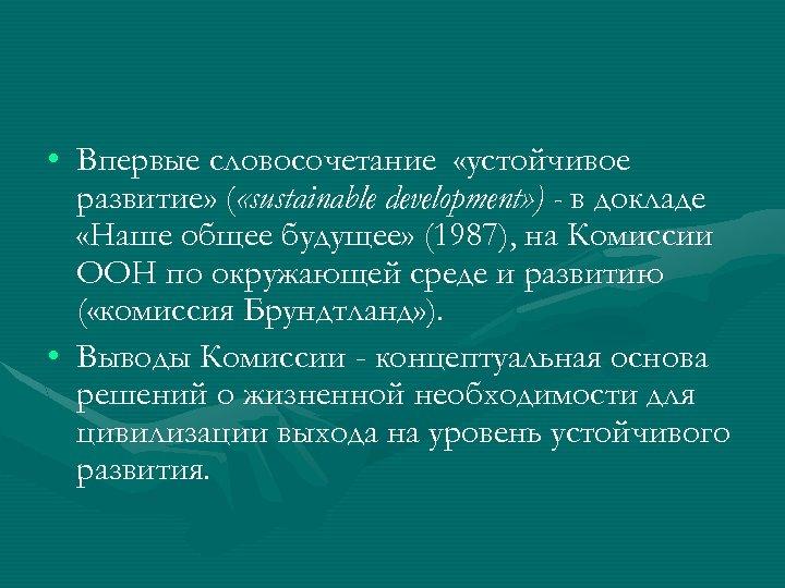 • Впервые словосочетание «устойчивое развитие» ( «sustainable development» ) - в докладе «Наше