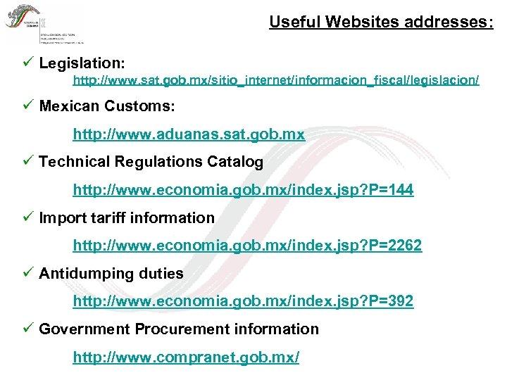 Useful Websites addresses: ü Legislation: http: //www. sat. gob. mx/sitio_internet/informacion_fiscal/legislacion/ ü Mexican Customs: http: