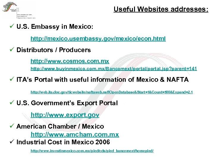 Useful Websites addresses: ü U. S. Embassy in Mexico: http: //mexico. usembassy. gov/mexico/econ. html