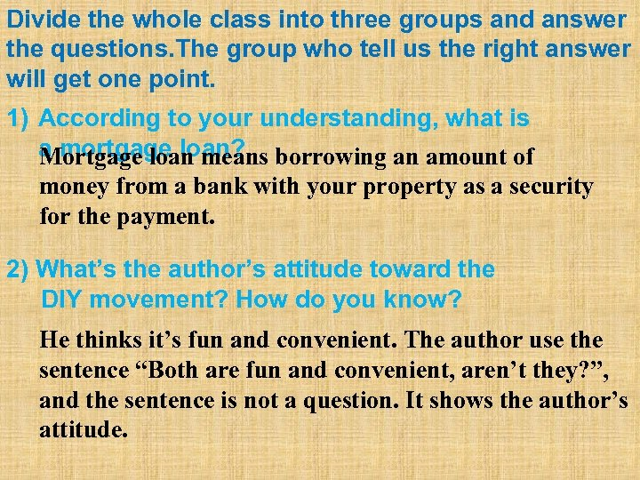 Divide the whole class into three groups and answer the questions. The group who