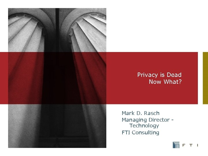 Privacy is Dead Now What? Mark D. Rasch Managing Director - Technology FTI Consulting