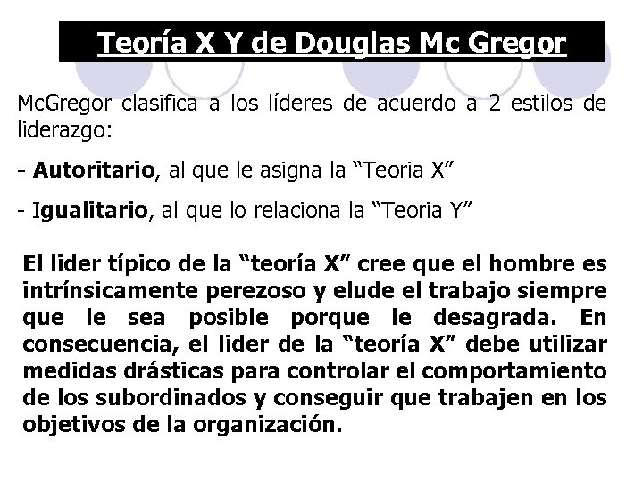 Teoría X Y de Douglas Mc Gregor Mc. Gregor clasifica a los líderes de