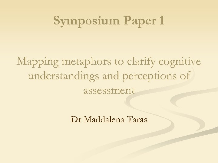 Symposium Paper 1 Mapping metaphors to clarify cognitive understandings and perceptions of assessment Dr