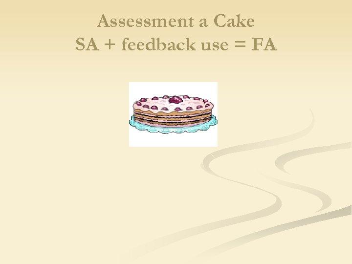 Assessment a Cake SA + feedback use = FA