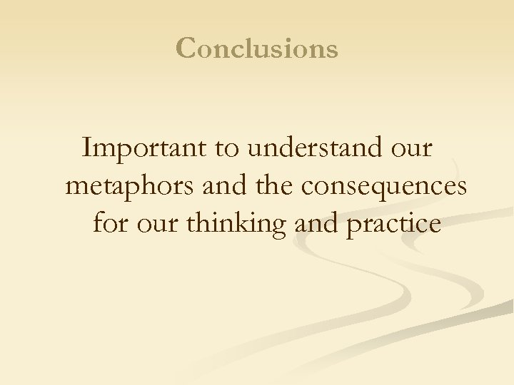 Conclusions Important to understand our metaphors and the consequences for our thinking and practice