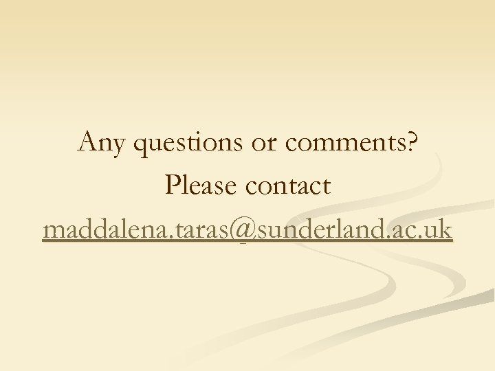 Any questions or comments? Please contact maddalena. taras@sunderland. ac. uk