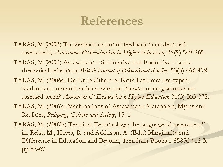 References TARAS, M (2003) To feedback or not to feedback in student selfassessment, Assessment