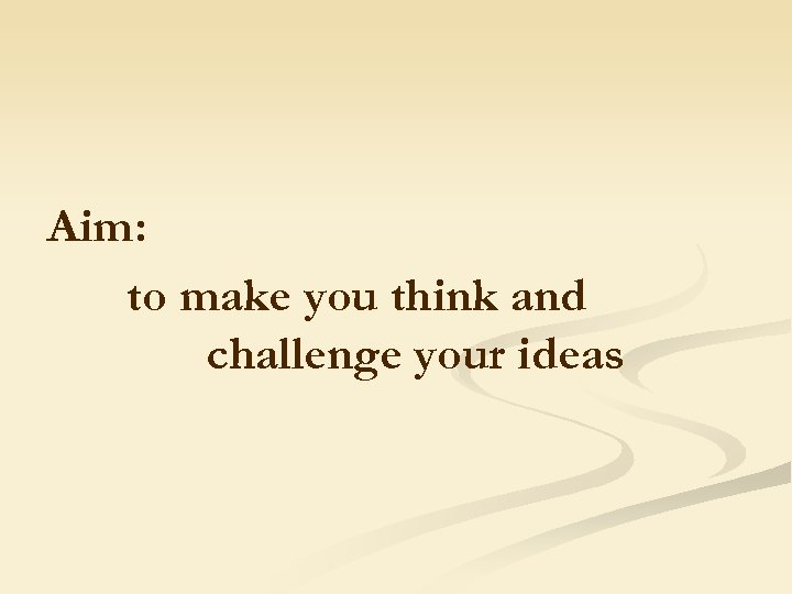 Aim: to make you think and challenge your ideas