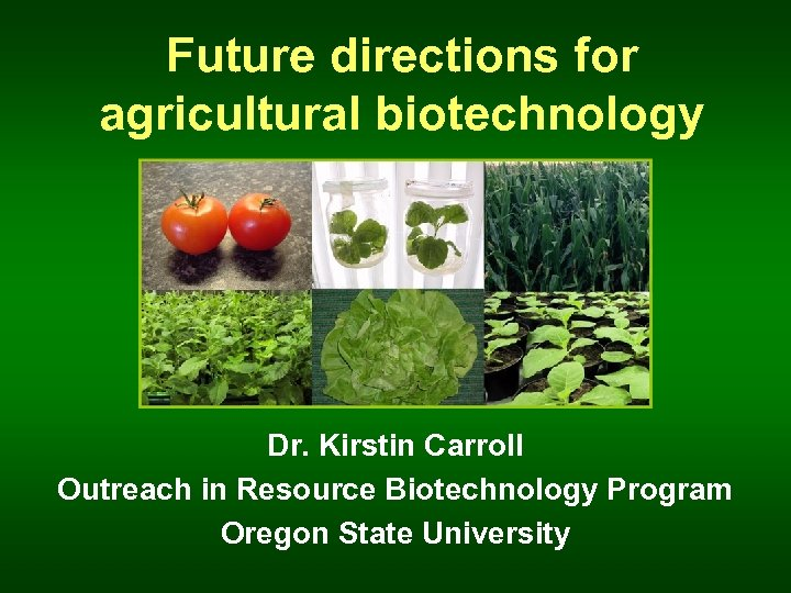 Future directions for agricultural biotechnology Dr. Kirstin Carroll Outreach in Resource Biotechnology Program Oregon