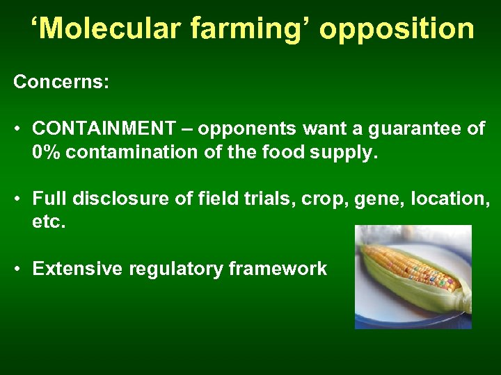 'Molecular farming' opposition Concerns: • CONTAINMENT – opponents want a guarantee of 0% contamination
