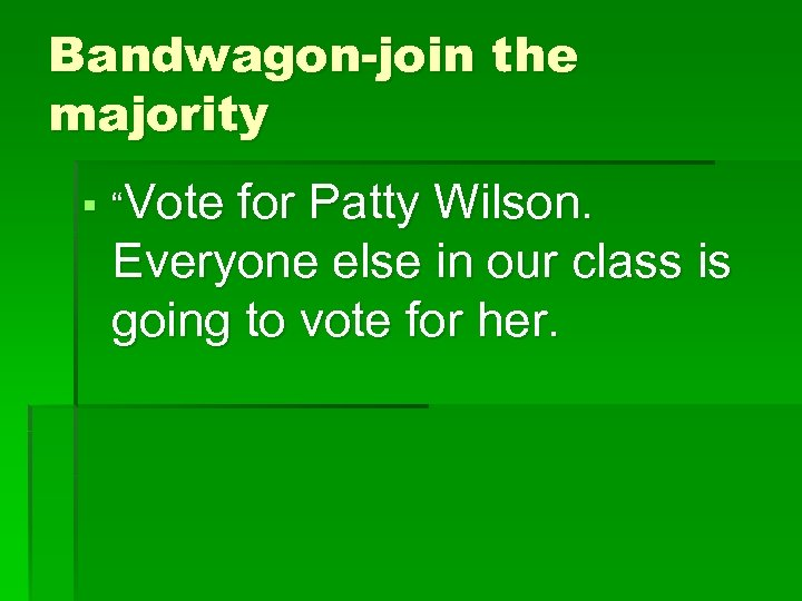 "Bandwagon-join the majority § ""Vote for Patty Wilson. Everyone else in our class is"