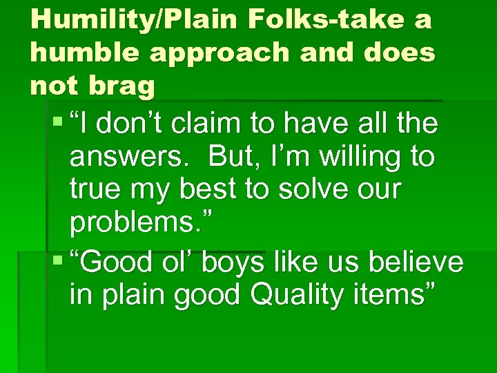 "Humility/Plain Folks-take a humble approach and does not brag § ""I don't claim to"