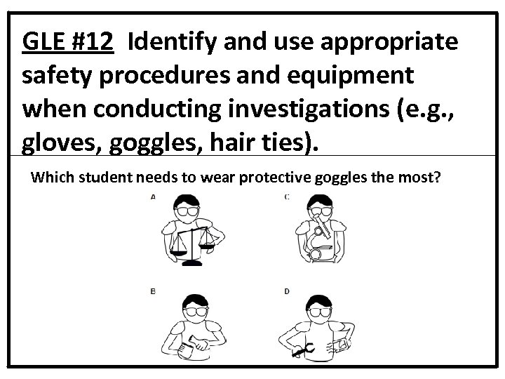 GLE #12 Identify and use appropriate safety procedures and equipment when conducting investigations (e.