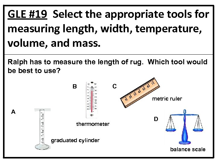 GLE #19 Select the appropriate tools for measuring length, width, temperature, volume, and mass.