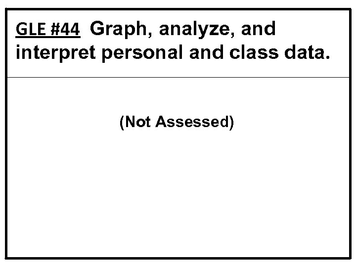 GLE #44 Graph, analyze, and interpret personal and class data. (Not Assessed)