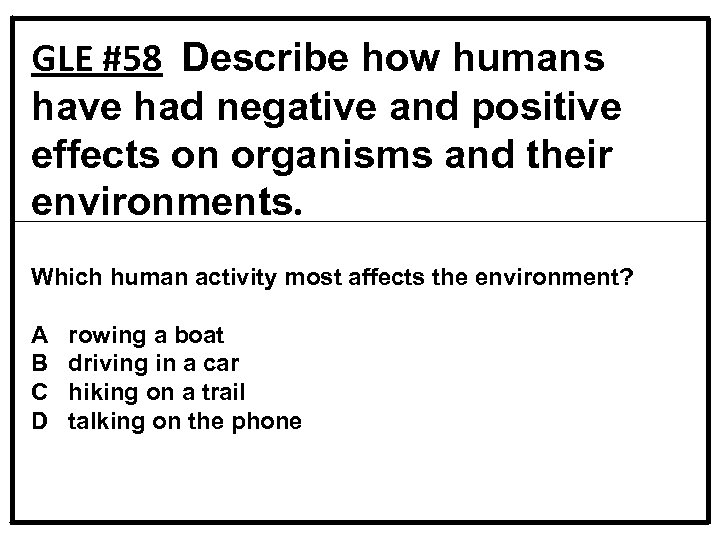 GLE #58 Describe how humans have had negative and positive effects on organisms and