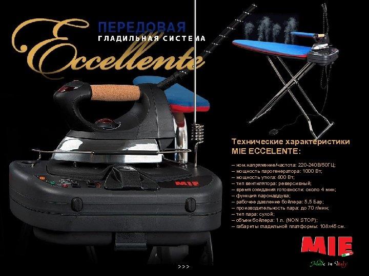 Технические характеристики MIE ECCELENTE: – ном. напряжение/частота: 220 -240 В/50 ГЦ; – мощность парогенератора: