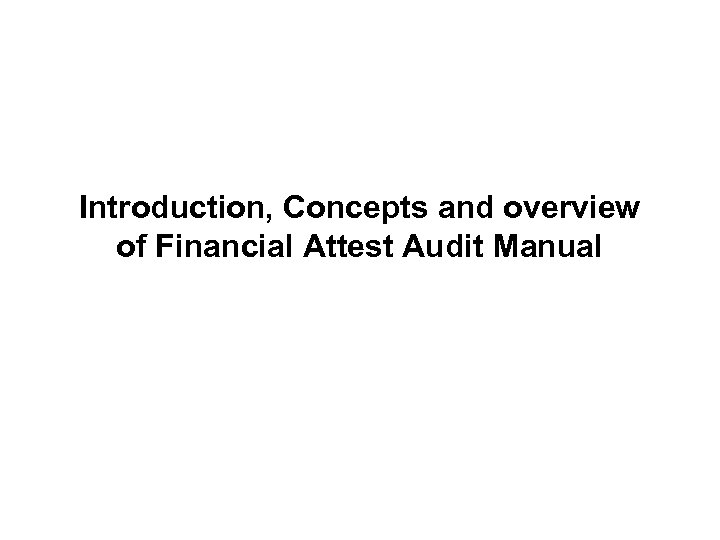 Introduction, Concepts and overview of Financial Attest Audit Manual