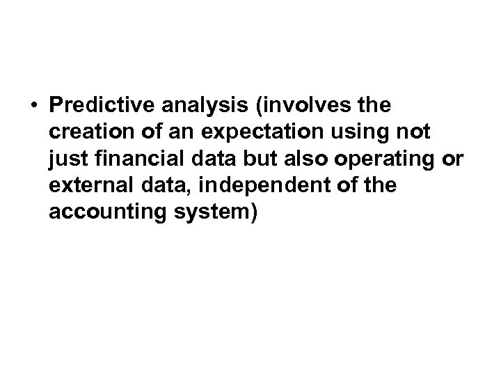 • Predictive analysis (involves the creation of an expectation using not just financial