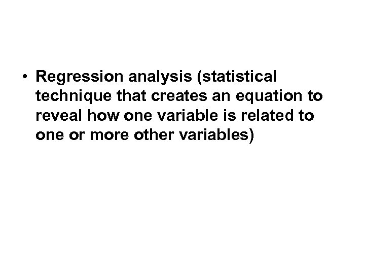 • Regression analysis (statistical technique that creates an equation to reveal how one