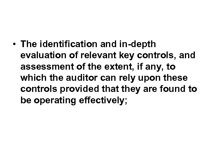 • The identification and in-depth evaluation of relevant key controls, and assessment of