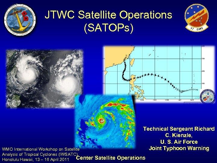 JTWC Satellite Operations (SATOPs) WMO International Workshop on Satellite Analysis of Tropical Cyclones (IWSATC),