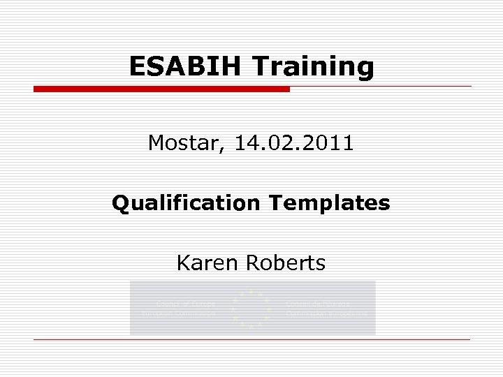 ESABIH Training Mostar, 14. 02. 2011 Qualification Templates Karen Roberts